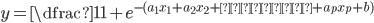 {y=\dfrac{1}{1+e^{-(a_{1}x_{1}+a_{2}x_{2}+・・・+a_{p}x_{p}+b)}} }