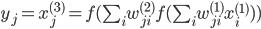 {y_j}={x_j^{(3)}}=f(\sum_i w_{ji}^{(2)}f(\sum_i w_{ji}^{(1)}x_i^{(1)}))