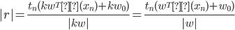 |r|=\frac{t_n(kw^Tφ(x_n)+kw_0)}{|kw|}=\frac{t_n(w^Tφ(x_n)+w_0)}{|w|}