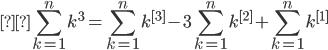 \displaystyle \sum_{k=1}^{n}k^{3}=\sum_{k=1}^{n}k^{[3]}-3\sum_{k=1}^{n}k^{[2]}+\sum_{k=1}^{n}k^{[1]}