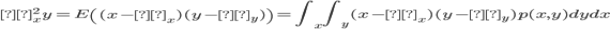σ^2_xy=E \left( (x-μ_x)(y-μ_y) \right)=\int_x \int_y (x-μ_x)(y-μ_y)p(x,y)dydx