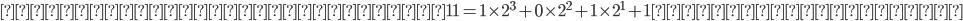 確認すると、たしかに 11= 1\times 2^3 + 0\times 2^2 + 1\times 2^1 +1 となっている。