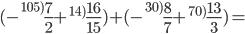 (-_{{}}^{105)}\textrm{\frac{7}{{2}}}+_{{}}^{14)}\textrm{\frac{16}{{15}}})+(-_{{}}^{30)}\textrm{\frac{8}{{7}}}+_{{}}^{70)}\textrm{\frac{13}{{3}}})=