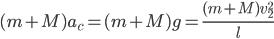 (m + M)a_{c}^{}=(m + M)g=\frac{(m + M)v_{2}^{2}}{l}
