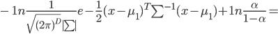 - ;1n frac {1} {sqrt {(2pi)^D} |sum|} e - frac {1}{2} (x -mu_1)^T sum^{-1} (x - mu_1) + 1n frac {alpha} {1 - alpha} =