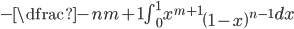 -\dfrac {-n}{m+1}\int ^{1}_{0}x^{m+1}\left( 1-x\right) ^{n-1}dx