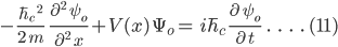 -\frac{\hbar_c\;^2}{2\;m}\;\; \frac{\partial^2\;\psi_o}{\partial^2\;x}+V(x)\:\Psi_o=\:i\hbar_c \;\frac{\partial\;\psi_o}{\partial\:t}\;\;.\;\;\;.\;\;\;.\;\;\;.\;(11)