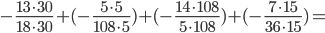 -{\frac{13\cdot30}{{18\cdot 30}}}+(-{\frac{5\cdot 5}{{108\cdot 5}}})+(-{\frac{14\cdot 108}{{5\cdot 108}}})+(-{\frac{7\cdot 15}{{36\cdot 15}}})=