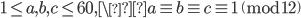 1 \leq a, b, c \leq 60, \a \equiv b \equiv c \equiv 1 \pmod{12}
