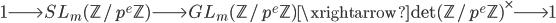 1 \longrightarrow SL_m(\mathbb{Z}/p^e\mathbb{Z}) \longrightarrow GL_m(\mathbb{Z}/p^e\mathbb{Z}) \xrightarrow{\det} (\mathbb{Z}/p^e\mathbb{Z})^{\times} \longrightarrow 1