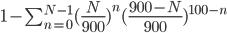 1-\sum_{n=0}^{N-1}(\frac{N}{900})^{n}(\frac{900-N}{900})^{100-n}