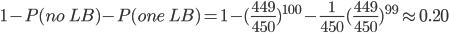 1-P(no\ LB)-P(one\ LB)=1-(\frac{449}{450})^{100}-\frac{1}{450}(\frac{449}{450})^{99} \approx 0.20