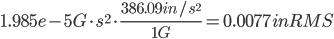1.985e-5 G \cdot s^{2} \cdot \frac{386.09 in/s^{2}}{1G} = 0.0077 in RMS