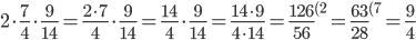 2\cdot \frac{7}{4} \cdot \frac{9}{14}=\frac{2\cdot 7}{4} \cdot \frac{9}{14}=\frac{14}{4} \cdot \frac{9}{14}=\frac{14\cdot 9}{4\cdot 14}=\frac{126}{56} ^{(2}=\frac{63}{28} ^{(7}=\frac{9}{4}