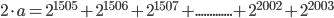 2\cdot a= 2^{1505} + 2^{1506} + 2^{1507} +.............+2^{2002}+ 2^{2003}