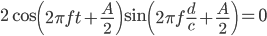 2\cos\left(2\pi ft+\frac{A}{2}\right)\sin\left(2\pi f\frac{d}{c}+\frac{A}{2}\right)=0