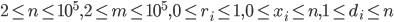 2\leq n\leq 10^5, 2\leq m\leq 10^5, 0\leq r_i\leq 1, 0\leq x_i \leq n, 1 \leq d_i \leq n