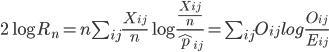 2\log R_n =n\sum_{ij} \frac{X_{ij}}{n} \log \frac{ \frac{X_{ij}}{n} }{ \hat p_{ij} } = \sum_{ij}O_{ij}log\frac{O_{ij}}{E_{ij}}