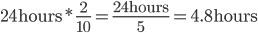 24\text{hours}*\frac{2}{10}=\frac{24\text{hours}}{5}=4.8\text{hours}
