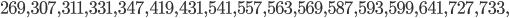 269, 307, 311, 331, 347, 419, 431, 541, 557, 563, 569, 587, 593, 599, 641, 727, 733,