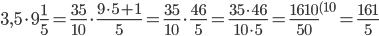 3,5 \cdot 9\frac{1}{5}= \frac{35}{10} \cdot \frac{9 \cdot 5+1}{5}= \frac{35}{10} \cdot \frac{46}{5}= \frac{35 \cdot 46}{10 \cdot 5} = \frac{1610}{50}^{(10}=\frac{161}{5}