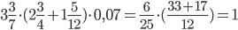 3\frac{3}{7}\cdot(2\frac{3}{4}+1\frac{5}{12})\cdot0,07=\frac{6}{25}\cdot(\frac{33+17}{12})=1