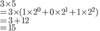 3\times5 \\<br /> = 3 \times (1\times2^0 + 0\times2^1 + 1\times2^2)\\<br /> = 3 + 12 \\<br /> = 15<br />