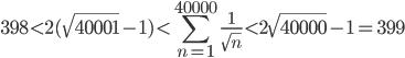 398<2(\sqrt{40001}-1)<\displaystyle\sum_{n=1}^{40000}\frac{1}{\sqrt{n}} <2\sqrt{40000}-1=399