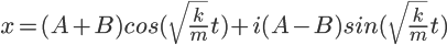 4$x=(A+B)cos(\sqrt{\frac{k}{m}}t)+i(A-B)sin(\sqrt{\frac{k}{m}}t)