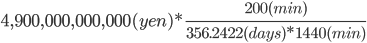 4,900,000,000,000(yen)*\frac{200(min)}{356.2422(days)*1440(min)}