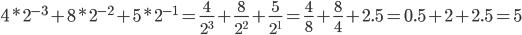 4* 2^{-3}+8* 2^{-2}+5* 2^{-1}=\frac{4}{2^3}+\frac{8}{2^2}+\frac{5}{2^1}=\frac{4}{8}+\frac{8}{4}+2.5=0.5+2+2.5=5