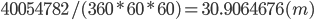 40054782 / (360 * 60 * 60) = 30.9064676 (m)