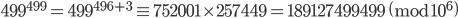 499^{499} = 499^{496+3} \equiv 752001\times 257449 = 189127499499 \pmod{10^6}