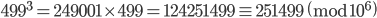 499^3=249001\times 499=124251499 \equiv 251499\pmod{10^6}