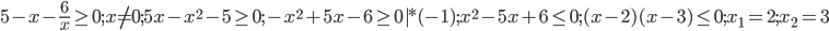 5-x-\frac{6}{x}\geq 0; x\neq 0; 5x-x^2-5\geq 0; -x^2+5x-6\geq 0 |*(-1); x^2-5x+6\leq 0; (x-2)(x-3)\leq 0; x_{{1}}=2; x_{{2}}=3