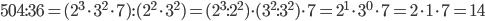 504:36=(2^{3}\cdot3^{2}\cdot7):(2^{2}\cdot3^{2})=(2^{3}:2^{2})\cdot(3^{2}:3^{2})\cdot7=2^{1}\cdot3^{0}\cdot7=2\cdot1\cdot7=14