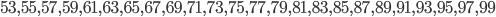 53, 55, 57, 59, 61, 63, 65, 67, 69, 71, 73, 75, 77, 79, 81, 83, 85, 87, 89, 91, 93, 95, 97, 99