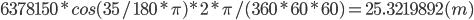 6378150 * cos(35/180*\pi) * 2 * \pi / (360 * 60 * 60) = 25.3219892 (m)