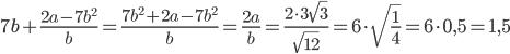 7b+\frac{2a-7b^2}{b}=\frac{7b^2+2a-7b^2}{b}=\frac{2a}{b}=\frac{2\cdot3\sqrt{3}}{\sqrt{12}}=6\cdot\sqrt{\frac{1}{4}}=6\cdot0,5=1,5