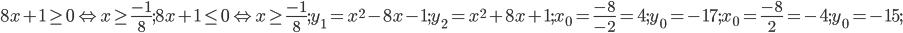8x+1\geq 0 \Leftrightarrow x\geq \frac{-1}8; 8x+1\leq 0 \Leftrightarrow x\geq \frac{-1}8; y_1=x^2-8x-1; y_2=x^2+8x+1;  x_0=\frac{-8}{-2}=4; y_0=-17; x_0=\frac{-8}{2}=-4; y_0=-15;