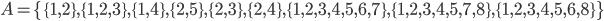 A = \{\{1,2\}, \{1,2,3\}, \{1,4\}, \{2,5\}, \{2,3\}, \{2,4\}, \{1,2,3,4,5,6,7\}, \{1,2,3,4,5,7,8\}, \{1,2,3,4,5,6,8\}\}