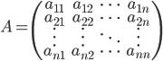 A= \begin{pmatrix} a_{11}&a_{12}&\cdots&a_{1n}\\ a_{21}&a_{22}&\cdots&a_{2n}\\ \vdots&\vdots&\ddots&\vdots\\ a_{n1}&a_{n2}&\cdots&a_{nn} \end{pmatrix}
