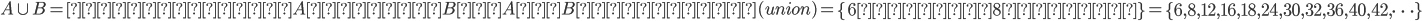 A\cup B=少なくともAまたはB。AとBの和集合(union)=\left\{ 6または8の倍数 \right\} =\left\{ 6,8,12,16,18,24,30,32,36,40,42,\cdots  \right\}