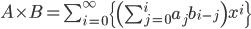 A\times B=\sum_{i=0}^{\infty} \{ \left(\sum_{j=0}^{i} a_jb_{i-j}\right) x^i\}