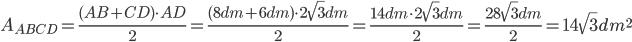 A_{ABCD}=\frac{(AB+CD)\cdot AD}{2}=\frac{(8 dm+6 dm)\cdot 2\sqrt{3}dm}{2}=\frac{14 dm \cdot 2\sqrt{3}dm}{2}=\frac{ 28\sqrt{3}dm}{2}=14\sqrt{3}dm^2