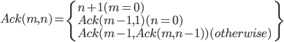 Ack(m, n) = \left{ \begin n + 1 (m = 0)\\ Ack(m - 1, 1) (n = 0)\\ Ack(m-1, Ack(m, n - 1)) (otherwise) \right}