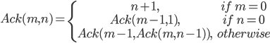 Ack(m, n)=\{\begin{array}n+1,&if\quad m=0\\Ack(m-1,1),&if\quad n=0\\Ack(m-1,Ack(m,n-1)),&   otherwise\\\end{array}