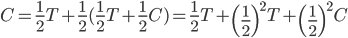 C = \frac{1}{2}T+\frac{1}{2}(\frac{1}{2}T+\frac{1}{2}C) = \frac{1}{2}T+\left(\frac{1}{2}\right)^2T+\left(\frac{1}{2}\right)^2C