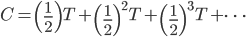 C = \left(\frac{1}{2}\right)T+\left(\frac{1}{2}\right)^2T+\left(\frac{1}{2}\right)^3T+\cdots