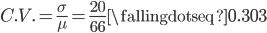 C.V. = \frac{\sigma}{\mu} = \frac{20}{66} \fallingdotseq 0.303